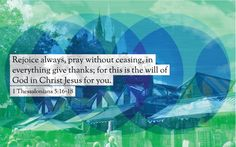 Rejoice always, pray without ceasing, in everything give thanks, for this is the will of God in Christ Jesus for you. 1 Thessalonians 5:16-18 www.proclaimers.com
