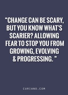 -CURIANO  Change can be scary, but you know what's scarier? Allowing fear to stop you from growing, evolving & progressing.