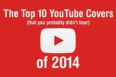 The Top 10 YouTube Covers (You Probably Didn't Hear) Of 2014. AWESOME!!!!!