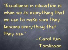 """Excellence in education is when we do everything that we can to make sure they become everything that they can."" Carol Ann Tomlinson"
