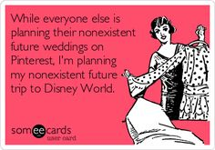 While everyone else is planning their nonexistent future weddings on Pinterest, I'm planning my nonexistent future trip to Disney World. | Trips And Getaways Ecard | someecards.com