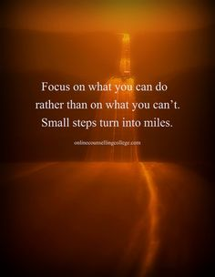 """""""Focus on what you can do rather than on what you can't. Small steps turn into miles. Great Quotes, Quotes To Live By, Me Quotes, Motivational Quotes, Inspirational Quotes, Honest Quotes, Qoutes, Positive Thoughts, Positive Quotes"""