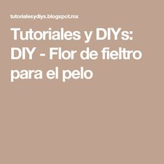 Tutoriales y DIYs: DIY - Flor de fieltro para el pelo