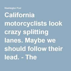 California motorcyclists look crazy splitting lanes. Maybe we should follow their lead. - The Washington Post