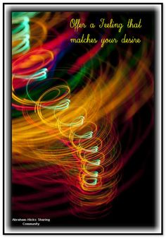 Offer a vibration (a feeling, a frequency) that matches your desire instead of offering a vibration of 'what-is'. ~*Abraham-Hicks Quotes (AHQ810)