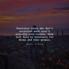 Sometimes those who don't socialize much aren't actually anti-social, they just have no tolerance for drama and fake people. —via http://ift.tt/2eY7hg4