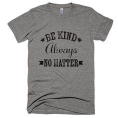 Be Kind Always, No Matter T-Shirt. Printed on ultra comfy premium tri-blend shirt. #DMB