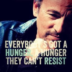 """""""Everybody's got a hunger, a hunger they can't resist..."""" - Bruce Springsteen, """"Prove it All Night"""""""