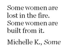 """""""Some women are lost in the fire. Some women are built from it."""" —Michelle K., Some"""