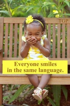 Everyone smiles in the same language   So go out that and share that beautiful smile of your's and make someones day! : )