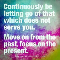Focusing on the past prevents us from living in the present. Let it go accept what's happened and live fully in this moment.