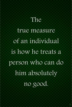 The true measure of an individual is how he treats a person who can do him absolutely no good.