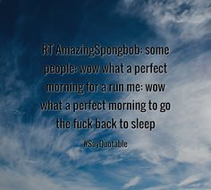 Quotes about RT AmazingSpongbob: some people: wow what a perfect morning for a run  me: wow what a perfect morning to go the fuck back to sleep  with images background, share as cover photos, profile pictures on WhatsApp, Facebook and Instagram or HD wallpaper - Best quotes