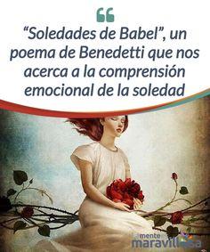 """""""Soledades de Babel"""", un poema de Benedetti que nos acerca a la comprensión emocional de la soledad """"La soledad es nuestra propiedad más privada viejo rito de fuegos malabares en ella nos movemos e inventamos paredes con espejos de los que siempre huimos"""""""