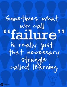 "Sometimes what we call ""failure"" is really just that necessary struggle called learning."
