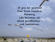 If you set yourself free from negative thinking, Life becomes all about Possibilities - not limitations.