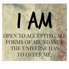 "usually i think i am is what we should say but recognizing that we have so many voices in our head, it might be better to say, ""All of me is opening to accept all forms of abundance the universe  has to offer us.""  **"