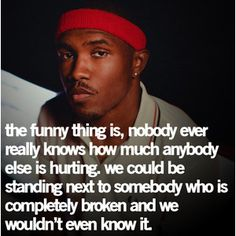 The funny thing is, nobody ever really knows how much anybody else is hurting. We could be standing next to somebody who is completely broken and we wouldn't even know it Favorite Quotes, Best Quotes, Funny Quotes, Lovers Quotes, Life Quotes, Crush Quotes, Frank Ocean Quotes, Meaningful Quotes, Inspirational Quotes