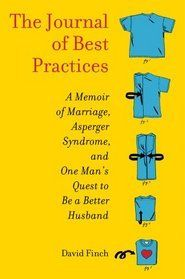 The Journal of Best Practices: A Memoir of Marriage, Asperger Syndrome, and One Man's Quest to Be a Better Husband. This book was so interesting, I listened to it while driving to NY. You don't have to know anyone with Asperger syndrome to enjoy this book. It was very interesting in how it effects his relationships with his wife, kids and friends.