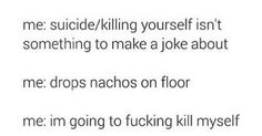 FRICK THIS IS LITERALLY ME. I guess it's only acceptable to make suicide jokes when u actually want 2 die.