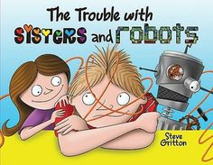 The Trouble with Sisters and Robots by Steve Gritton E GRI After frantically trying to stop his out of control robot from turning everything it touches into metal, Kyle finally listens to his little sister's advice.