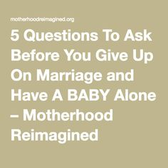5 Questions To Ask Before You Give Up On Marriage and Have A BABY Alone – Motherhood Reimagined