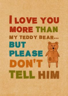 I love you more than my Teddy Bear... But please don't tell him