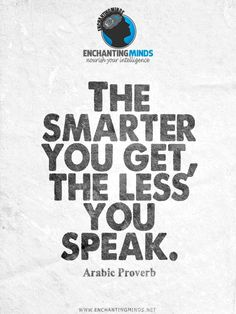 The smarter you get, the less you speak. —Arabic Proverb