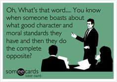 Oh, What's that word..... You know when someone boasts about what good character and moral standards they have and then they do the complete opposite?