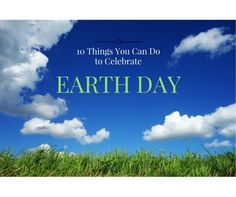 10 things you can do to celebrate earth day 2017