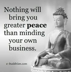 nothing will bring you great peace than minding your own business.