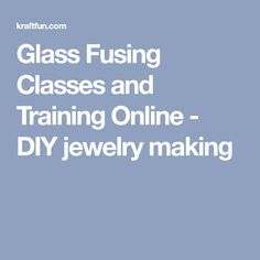 Glass Fusing Classes and Training Online - DIY jewelry making