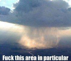 Scumbag cloud f*ck this area in particular, rain