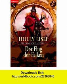 Der Flug der Falken. Der magische Spiegel 3. (9783442265527) Holly Lisle , ISBN-10: 3442265525  , ISBN-13: 978-3442265527 ,  , tutorials , pdf , ebook , torrent , downloads , rapidshare , filesonic , hotfile , megaupload , fileserve