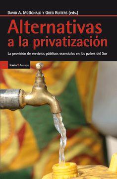 Alternativas a la privatización : la provisión de servicios públicos esenciales en los países del Sur / David A. Mcdonald y Greg Ruiters, eds. Barcelona : Icaria, 2013 ISBN 9788498884715 S 35 ALT