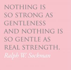 Nothing Is So Strong As Gentleness And Nothing Is As Gentle As Real Strength. -Ralph W. Sockman