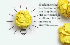 Wachten tot het naar boven borrelt kan lang duren. Het is er namelijk al, alleen is het goed om eens te luisteren. www.minddrops.nl