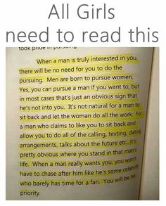 When a man is truly interested in you, there will be no need for you to do the pursuing. Men are born to pursue women. Yes, you can pursue a man if yo want to, but in most cases thats just an obvious sign that hes not into you. Its not natural for a man to sit back and let the woman do all the work. For a man who claims to like you to sit back and allow you to do all of the calling, texting, dating arrangements, talks about the future etc. Its pretty obvious where you stand in that man...