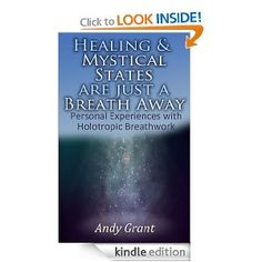Healing & Mystical States Are Just a Breath Away: Personal Experiences with Holotropic Breathwork: Andy Grant.  In this book, released in April 2013, I share my own journal entries around six experiences with Holotropic Breathwork. A truly amazing modality that can help you reach non-ordinary states of consciousness. It is the most powerful tool for personal growth, transformation and discovery I've come across. Breathwork changed my life. - Andy Grant