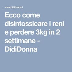 Ecco come disintossicare i reni e perdere 3kg in 2 settimane - DidiDonna