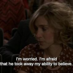 I'm worried. I'm afraid that he took away my ability to believe. - SATC