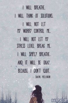Quote on anxiety: I will breathe. I will think of solutions, I will not let my worry control me. I will not let my stress level break me. I will simply breathe. And it will be okay. Because I don\'t quit. -Shayne McClendon. www.HealthyPlace.com