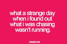 What a strange day when I found out what I was chasing wasn't running.