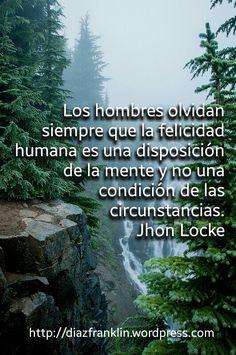 Los hombres olvidan siempre que la felicidad humana es una disposición de la mente y no una condición de las circunstancias. Jhon Locke
