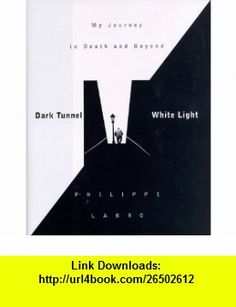 Dark Tunnel, White Light My Journey to Death and Beyond (9781568362007) Philippe Labro, Linda Coverdale , ISBN-10: 1568362005  , ISBN-13: 978-1568362007 ,  , tutorials , pdf , ebook , torrent , downloads , rapidshare , filesonic , hotfile , megaupload , fileserve