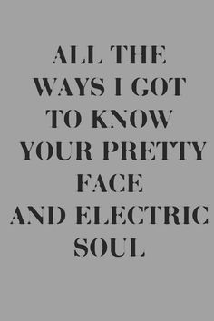 All the ways I got to know your pretty face & electric soul