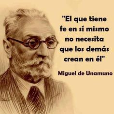 """He who has faith in himself does not need others to believe in him."" (Miguel de Unamuno)."