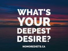 What's your deepest desire? Healing quotes. www.nomorediets.ca