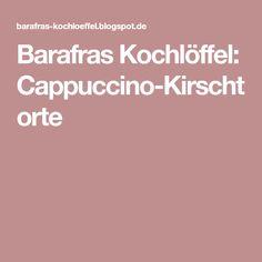 Barafras Kochlöffel: Cappuccino-Kirschtorte
