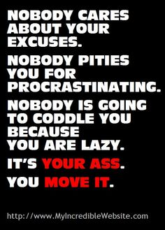 Nobody cares about your excuses. Nobody pities you for procrastinating. Nobody is going to coddle you because you are lazy. It's your ass. You move it. #Fitness Matters